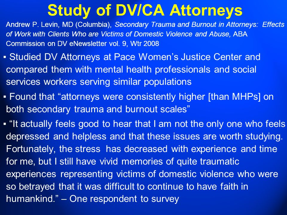 Study of DV/CA Attorneys Andrew P. Levin, MD (Columbia), Secondary Trauma and Burnout in Attorneys: Effects of Work with Clients Who are Victims of Do