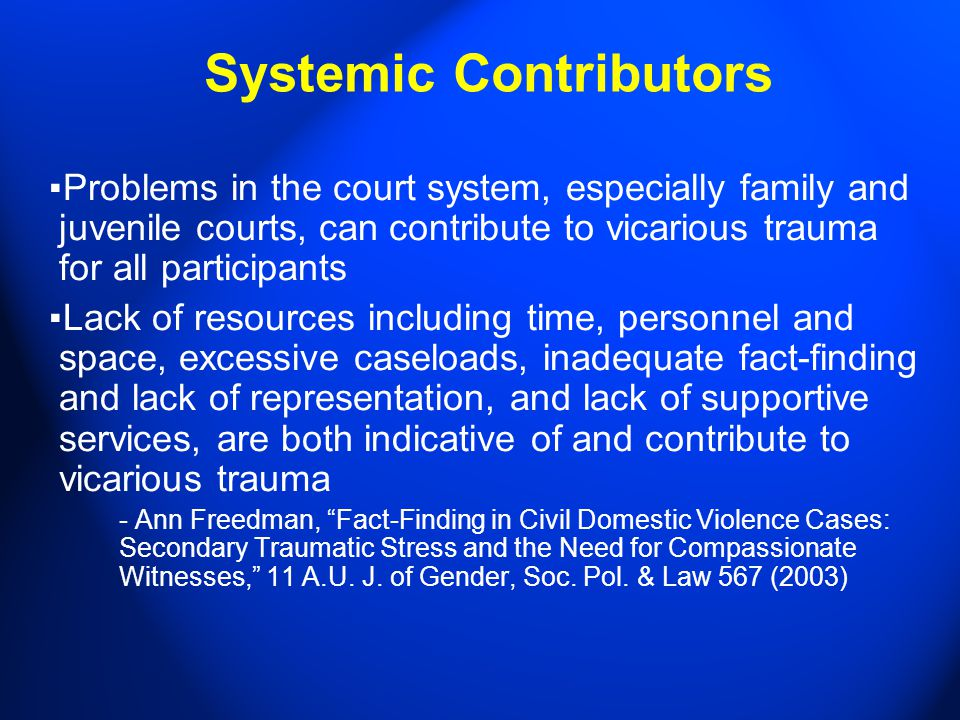 Systemic Contributors ▪ Problems in the court system, especially family and juvenile courts, can contribute to vicarious trauma for all participants ▪ Lack of resources including time, personnel and space, excessive caseloads, inadequate fact-finding and lack of representation, and lack of supportive services, are both indicative of and contribute to vicarious trauma - Ann Freedman, Fact-Finding in Civil Domestic Violence Cases: Secondary Traumatic Stress and the Need for Compassionate Witnesses, 11 A.U.