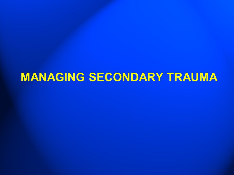 MANAGING SECONDARY TRAUMA