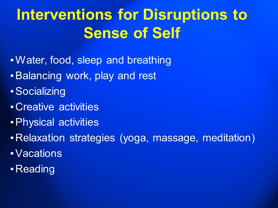 Interventions for Disruptions to Sense of Self ▪ Water, food, sleep and breathing ▪ Balancing work, play and rest ▪ Socializing ▪ Creative activities