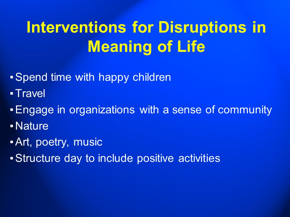 Interventions for Disruptions in Meaning of Life ▪ Spend time with happy children ▪ Travel ▪ Engage in organizations with a sense of community ▪ Nature ▪ Art, poetry, music ▪ Structure day to include positive activities