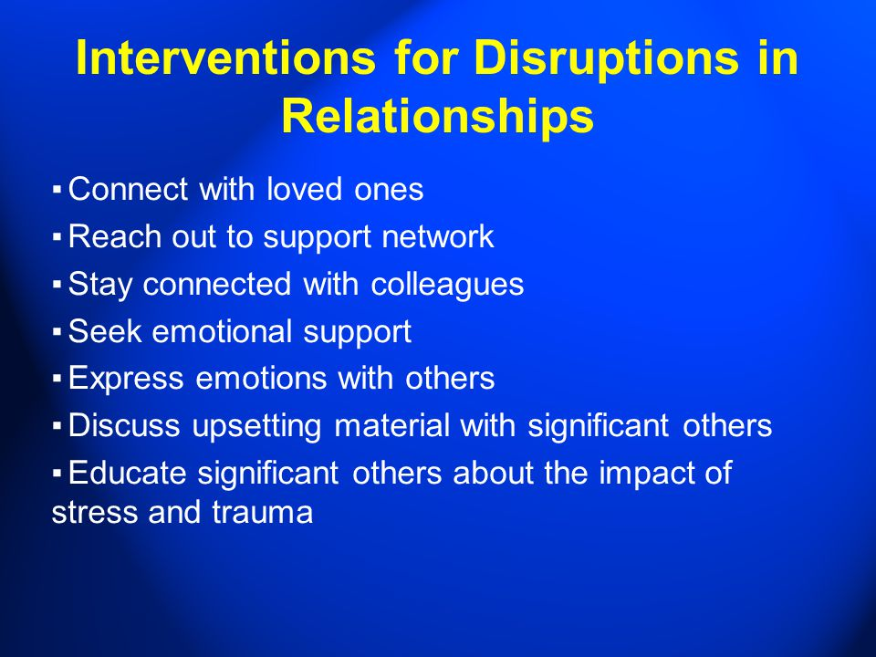 Interventions for Disruptions in Relationships ▪ Connect with loved ones ▪ Reach out to support network ▪ Stay connected with colleagues ▪ Seek emotional support ▪ Express emotions with others ▪ Discuss upsetting material with significant others ▪ Educate significant others about the impact of stress and trauma