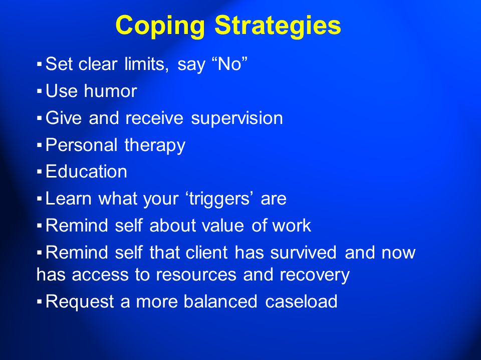 Coping Strategies ▪ Set clear limits, say No ▪ Use humor ▪ Give and receive supervision ▪ Personal therapy ▪ Education ▪ Learn what your 'triggers' are ▪ Remind self about value of work ▪ Remind self that client has survived and now has access to resources and recovery ▪ Request a more balanced caseload
