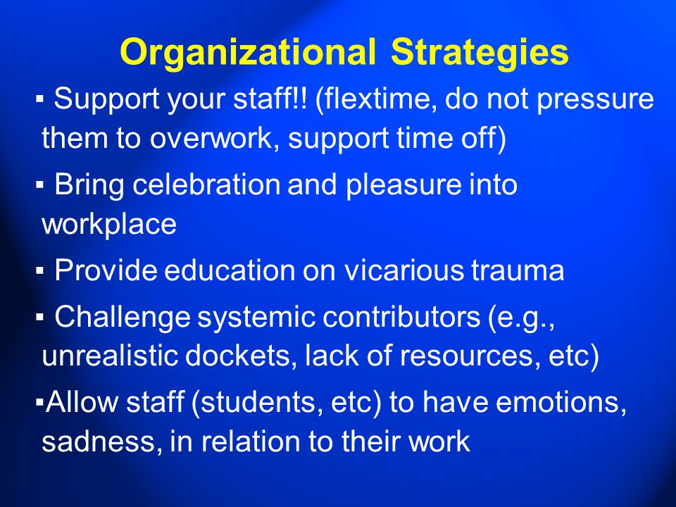 Organizational Strategies ▪ Support your staff!! (flextime, do not pressure them to overwork, support time off) ▪ Bring celebration and pleasure into