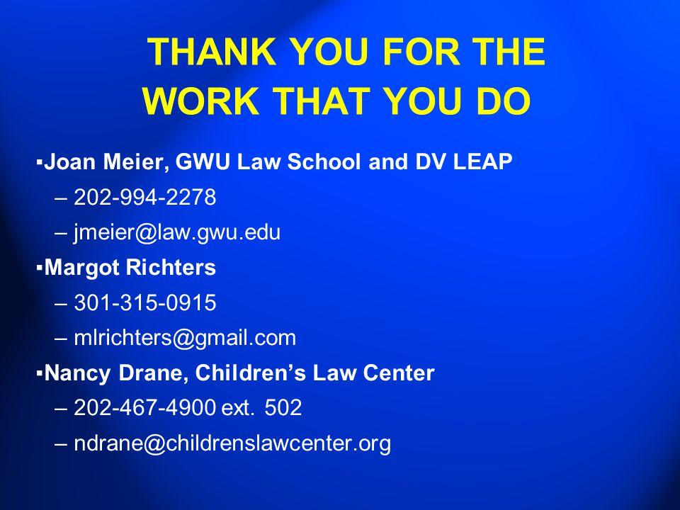 THANK YOU FOR THE WORK THAT YOU DO ▪ Joan Meier, GWU Law School and DV LEAP –202-994-2278 –jmeier@law.gwu.edu ▪ Margot Richters –301-315-0915 –mlricht