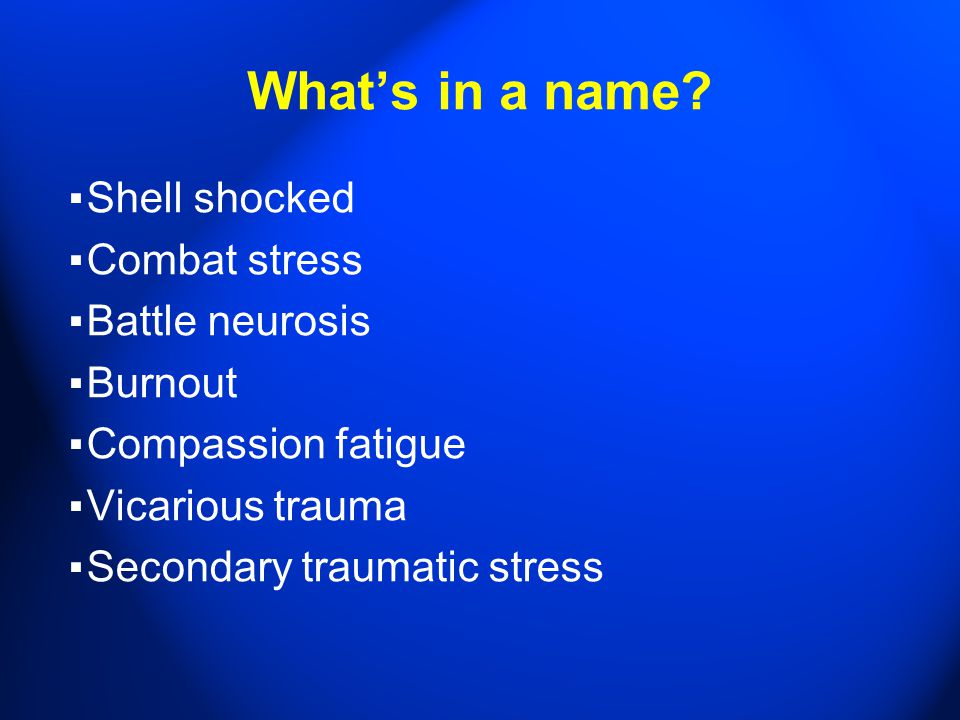 What's in a name? ▪ Shell shocked ▪ Combat stress ▪ Battle neurosis ▪ Burnout ▪ Compassion fatigue ▪ Vicarious trauma ▪ Secondary traumatic stress
