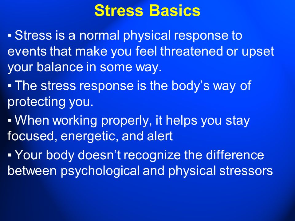 Stress Basics ▪ Stress is a normal physical response to events that make you feel threatened or upset your balance in some way. ▪ The stress response