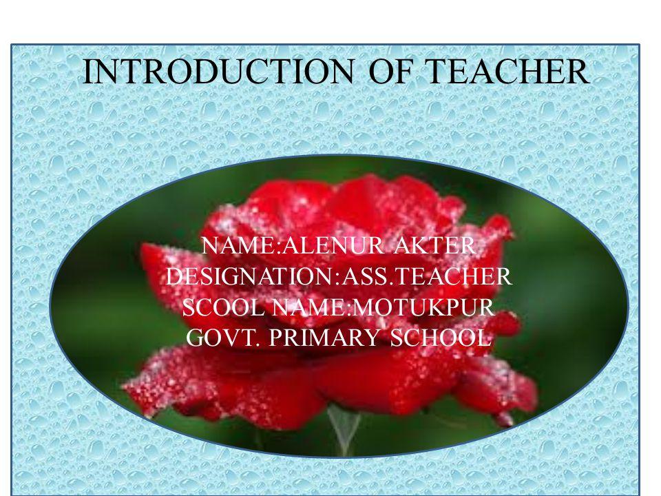 INTRODUCTION OF TEACHER NAME:ALENUR AKTER DESIGNATION:ASS.TEACHER SCOOL NAME:MOTUKPUR GOVT.