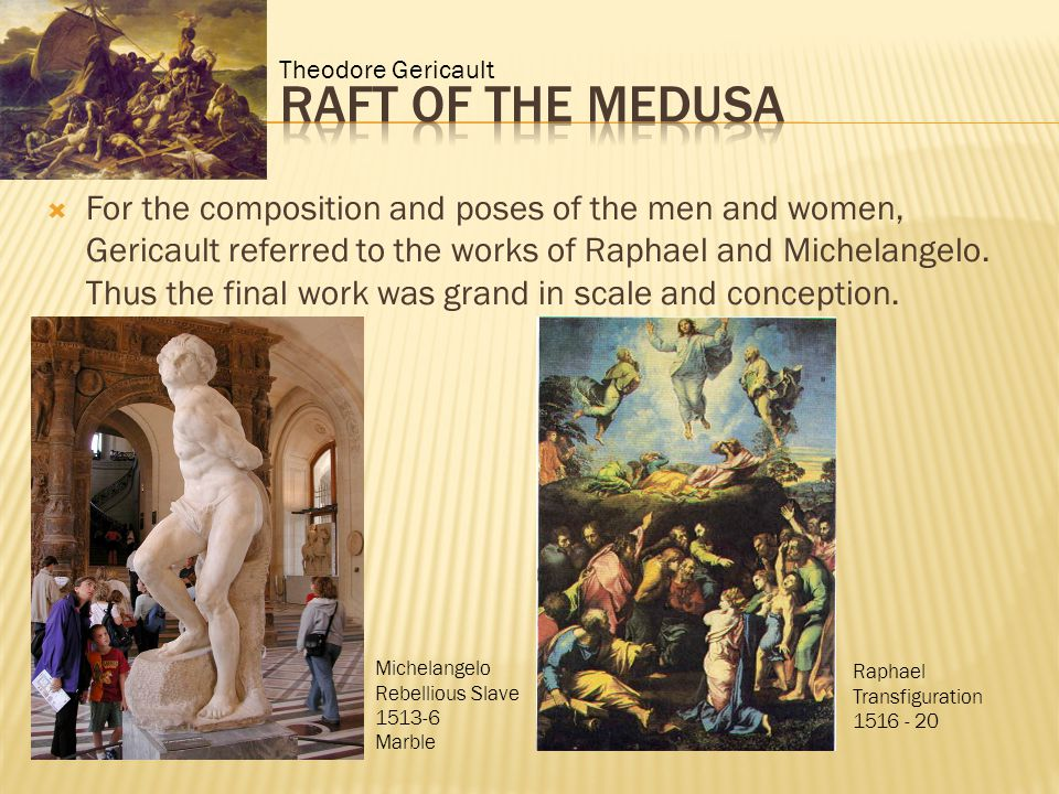  For the composition and poses of the men and women, Gericault referred to the works of Raphael and Michelangelo.