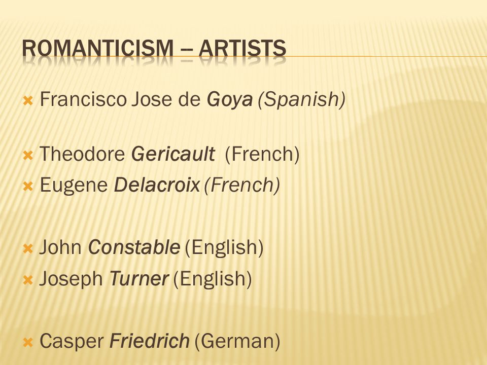  Francisco Jose de Goya (Spanish)  Theodore Gericault (French)  Eugene Delacroix (French)  John Constable (English)  Joseph Turner (English)  Casper Friedrich (German)