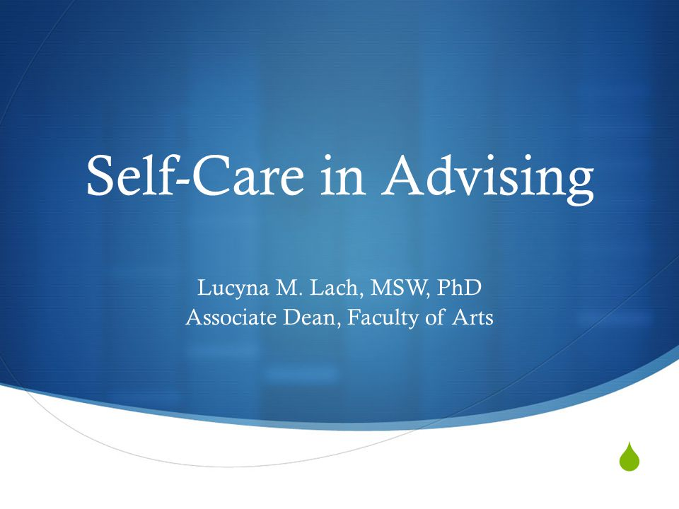  Self-Care in Advising Lucyna M. Lach, MSW, PhD Associate Dean, Faculty of Arts