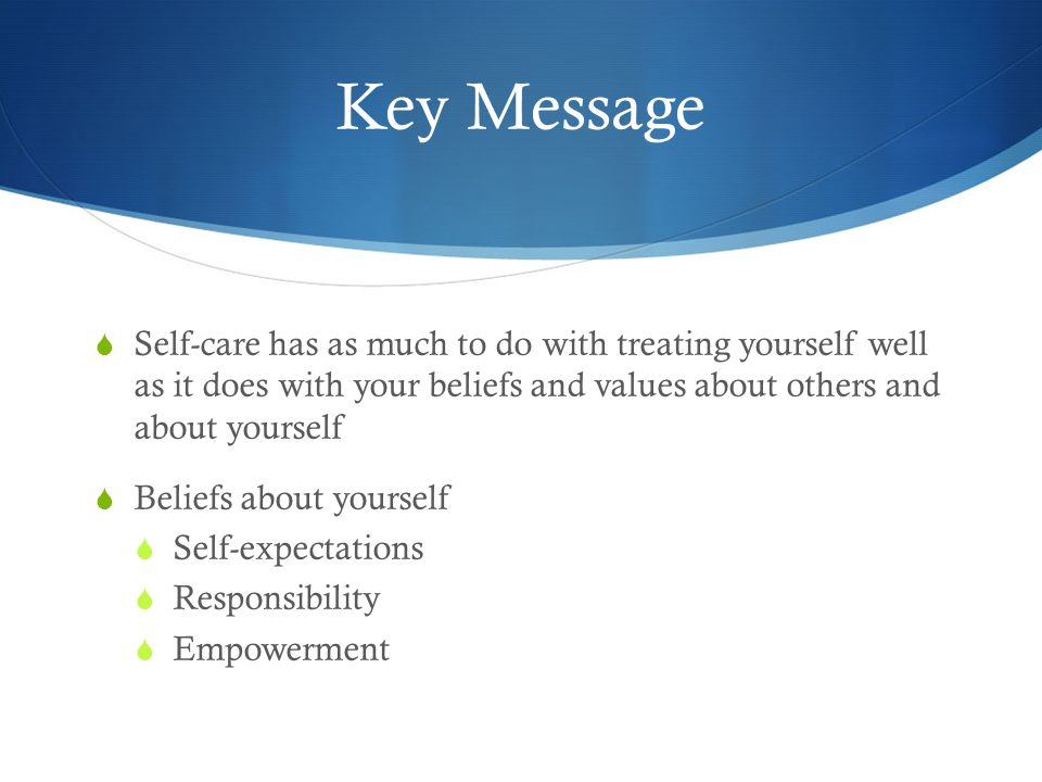 Key Message  Self-care has as much to do with treating yourself well as it does with your beliefs and values about others and about yourself  Beliefs about yourself  Self-expectations  Responsibility  Empowerment