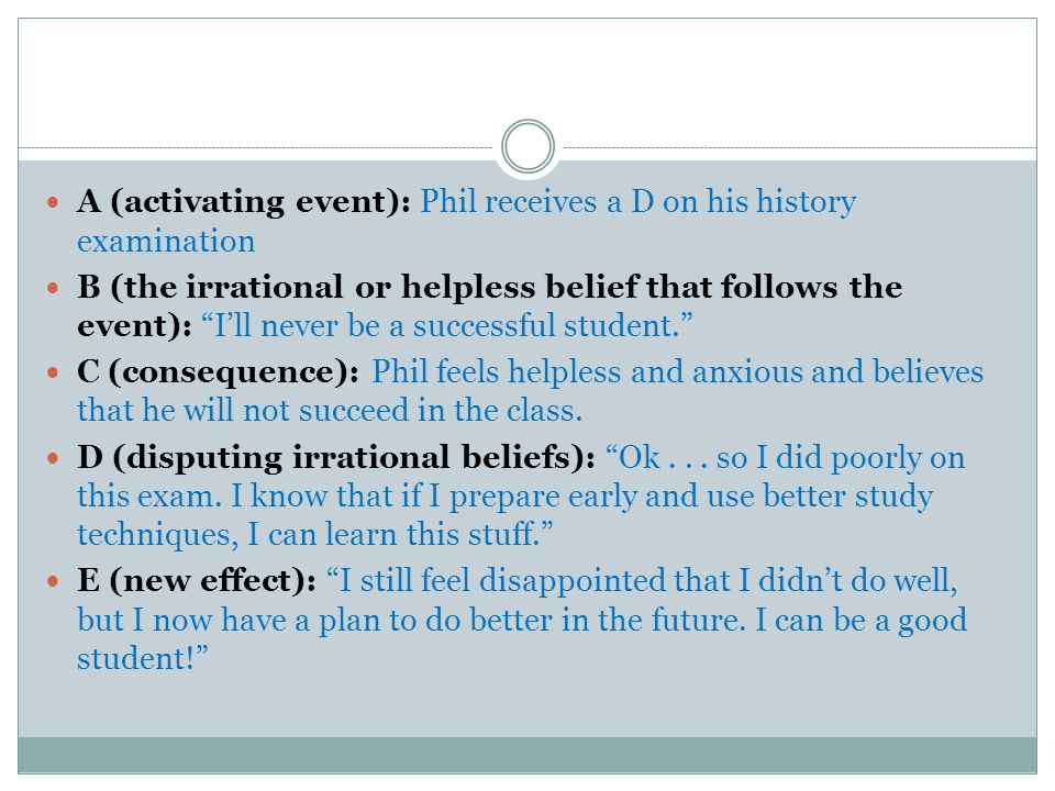 A (activating event): Phil receives a D on his history examination B (the irrational or helpless belief that follows the event): I'll never be a successful student. C (consequence): Phil feels helpless and anxious and believes that he will not succeed in the class.