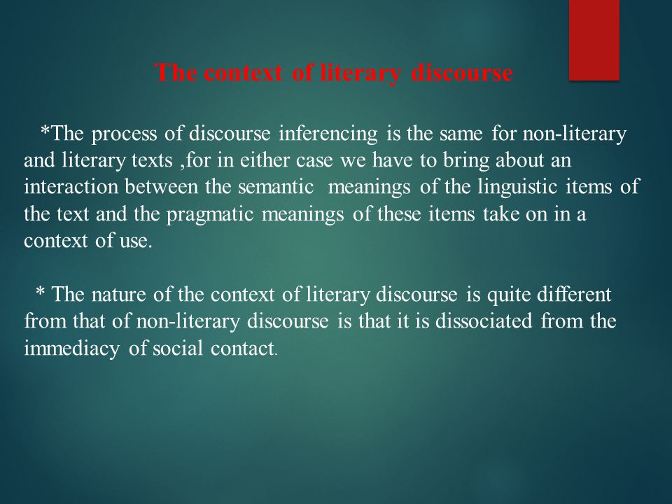 The context of literary discourse *The process of discourse inferencing is the same for non-literary and literary texts,for in either case we have to bring about an interaction between the semantic meanings of the linguistic items of the text and the pragmatic meanings of these items take on in a context of use.