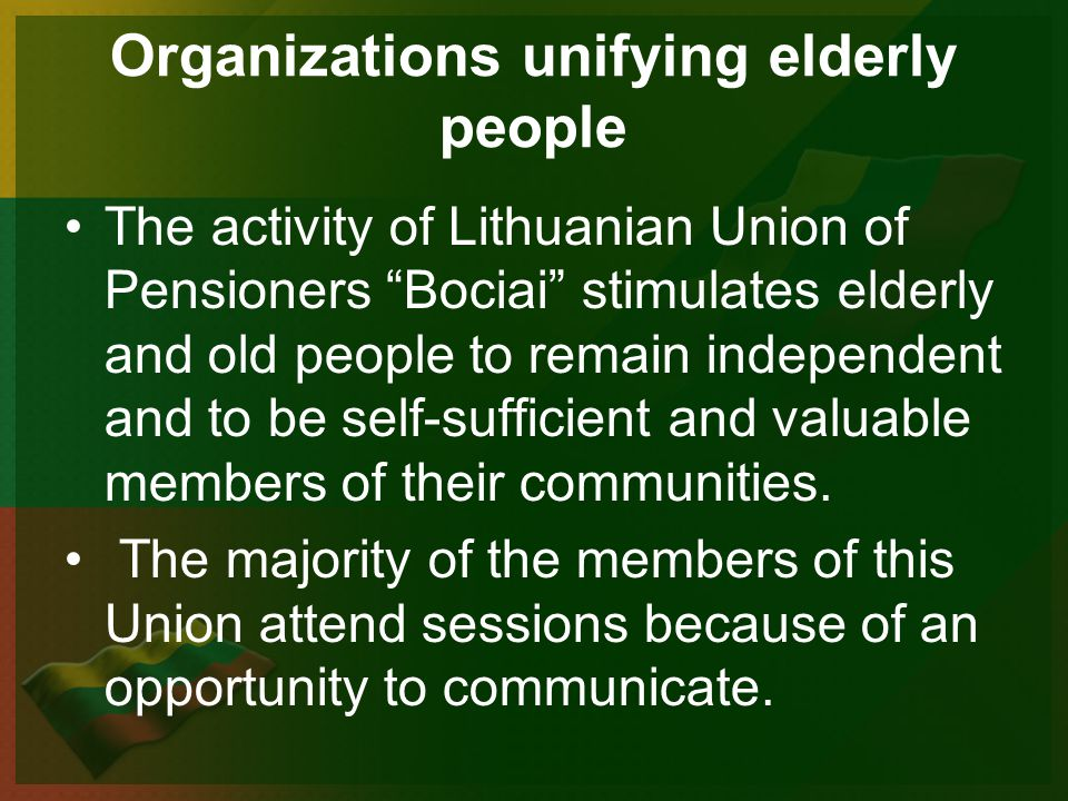 Organizations unifying elderly people The activity of Lithuanian Union of Pensioners Bociai stimulates elderly and old people to remain independent and to be self-sufficient and valuable members of their communities.