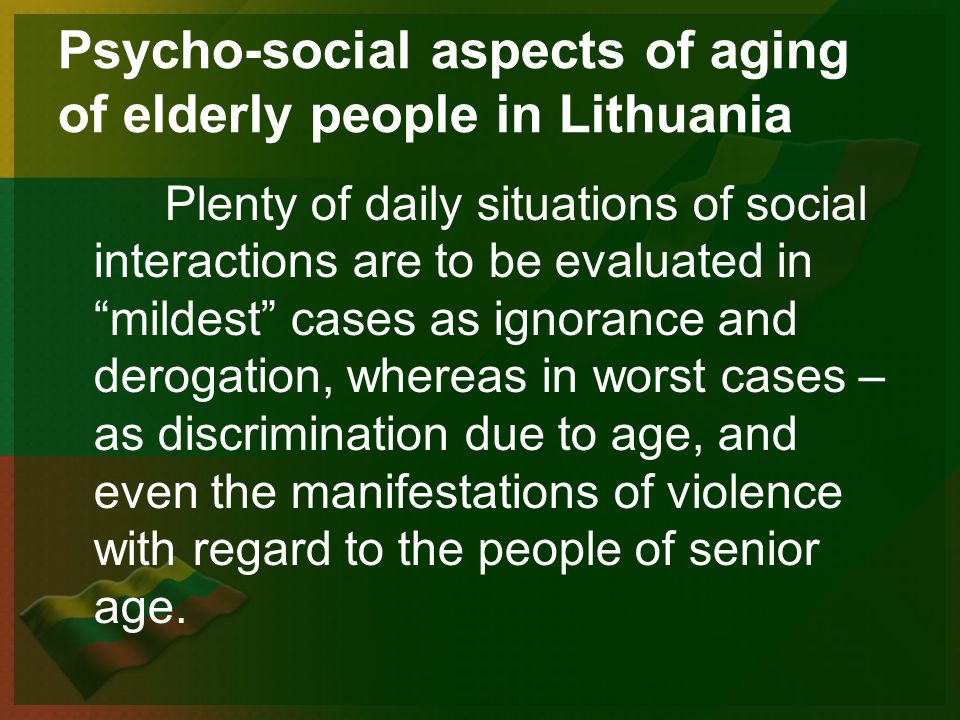 Psycho-social aspects of aging of elderly people in Lithuania Plenty of daily situations of social interactions are to be evaluated in mildest cases as ignorance and derogation, whereas in worst cases – as discrimination due to age, and even the manifestations of violence with regard to the people of senior age.