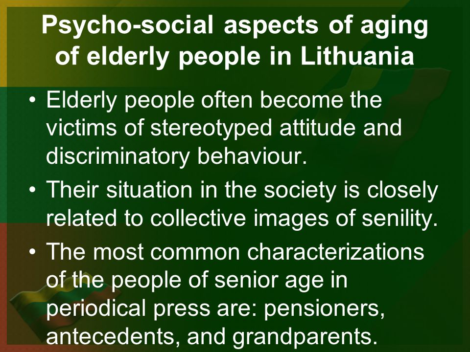 Psycho-social aspects of aging of elderly people in Lithuania Elderly people often become the victims of stereotyped attitude and discriminatory behaviour.