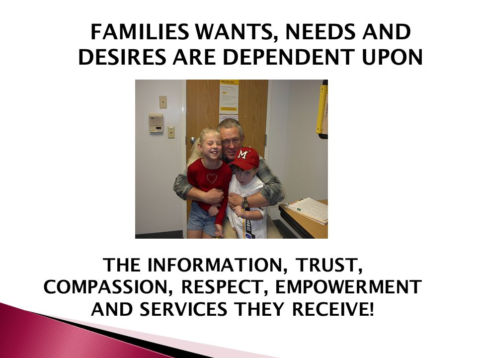 FAMILIES WANTS, NEEDS AND DESIRES ARE DEPENDENT UPON THE INFORMATION, TRUST, COMPASSION, RESPECT, EMPOWERMENT AND SERVICES THEY RECEIVE!