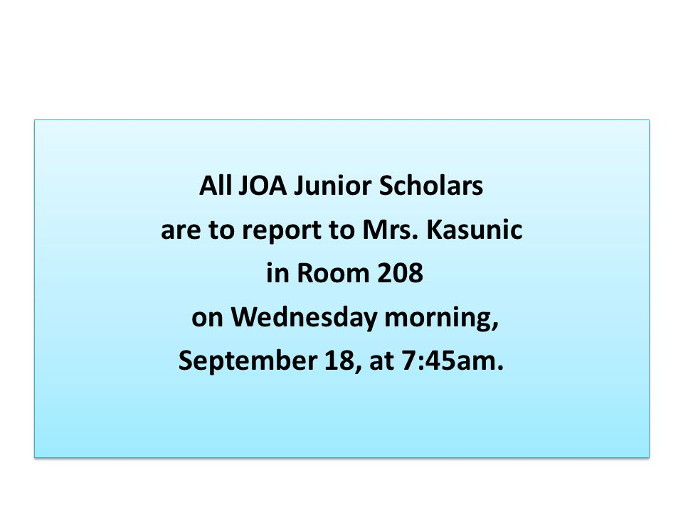 All JOA Junior Scholars are to report to Mrs. Kasunic in Room 208 on Wednesday morning, September 18, at 7:45am. All JOA Junior Scholars are to report