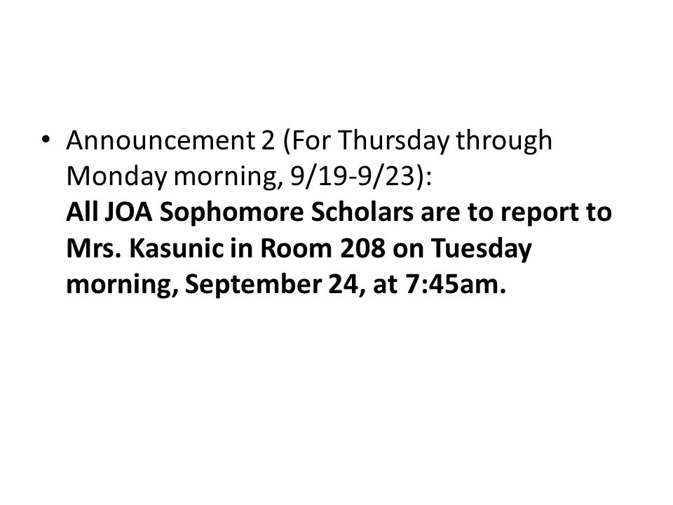 Announcement 2 (For Thursday through Monday morning, 9/19-9/23): All JOA Sophomore Scholars are to report to Mrs. Kasunic in Room 208 on Tuesday morni
