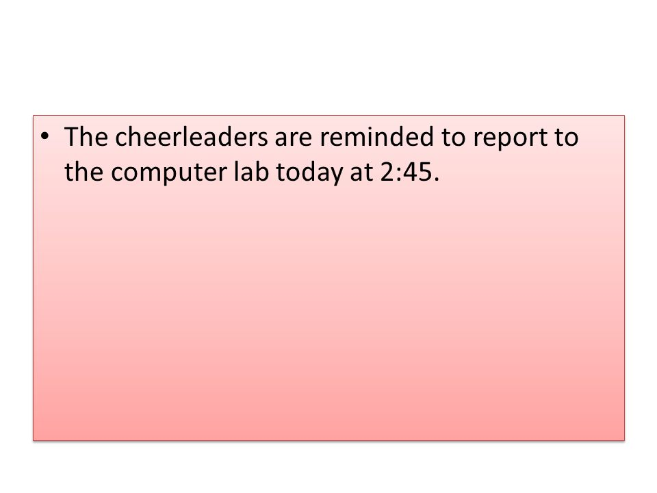 The cheerleaders are reminded to report to the computer lab today at 2:45.