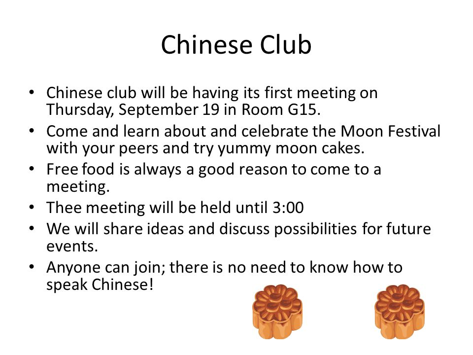 Chinese Club Chinese club will be having its first meeting on Thursday, September 19 in Room G15. Come and learn about and celebrate the Moon Festival