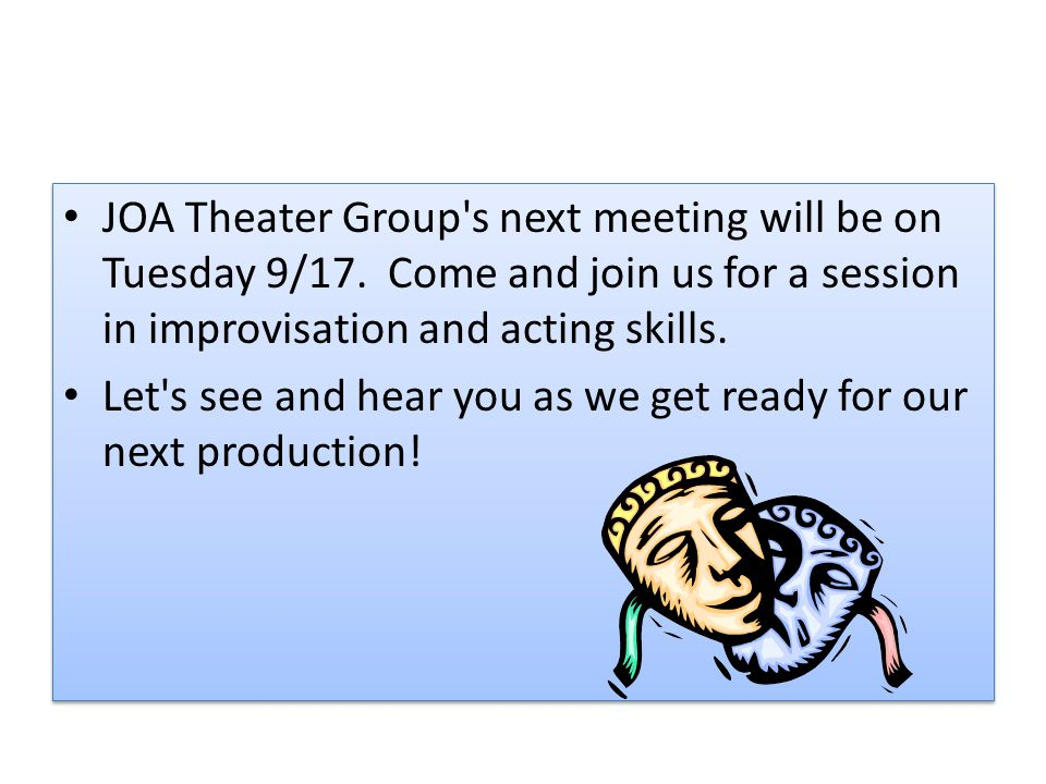 JOA Theater Group's next meeting will be on Tuesday 9/17. Come and join us for a session in improvisation and acting skills. Let's see and hear you as