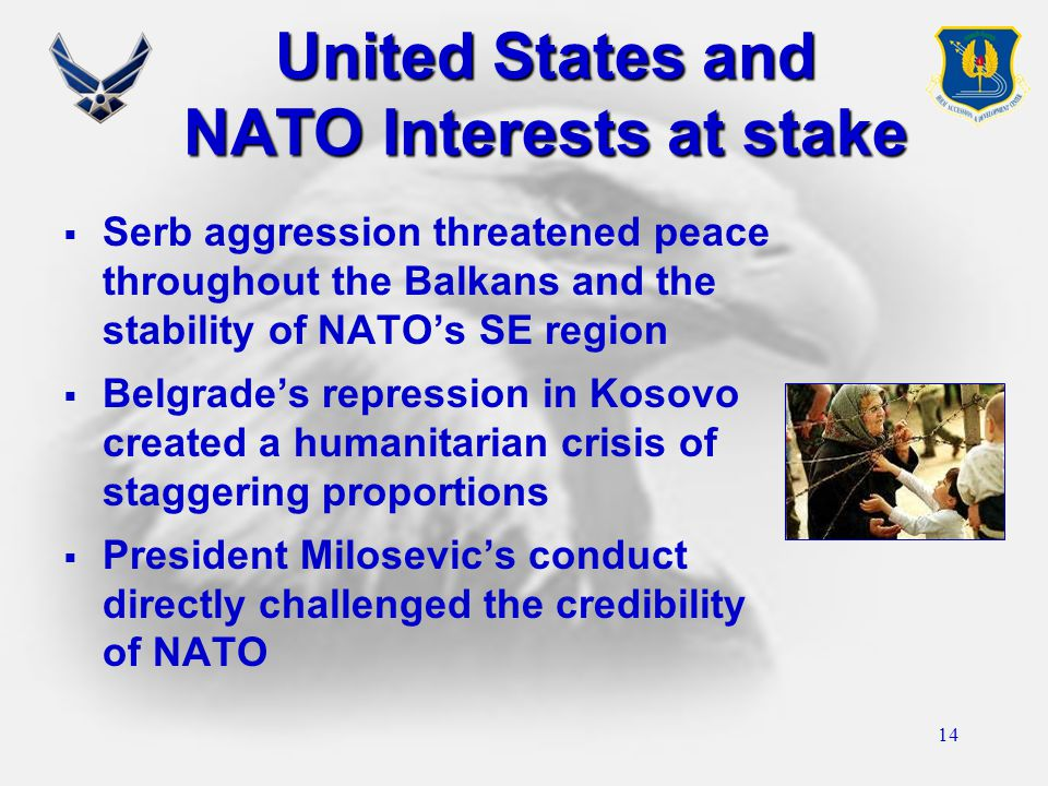 14 United States and NATO Interests at stake  Serb aggression threatened peace throughout the Balkans and the stability of NATO's SE region  Belgrade's repression in Kosovo created a humanitarian crisis of staggering proportions  President Milosevic's conduct directly challenged the credibility of NATO