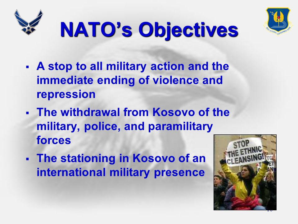 16 NATO's Objectives  A stop to all military action and the immediate ending of violence and repression  The withdrawal from Kosovo of the military, police, and paramilitary forces  The stationing in Kosovo of an international military presence