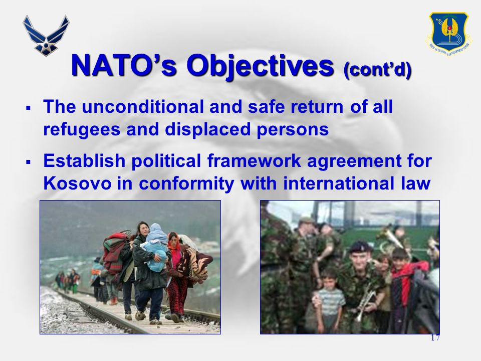 17 NATO's Objectives (cont'd)  The unconditional and safe return of all refugees and displaced persons  Establish political framework agreement for Kosovo in conformity with international law
