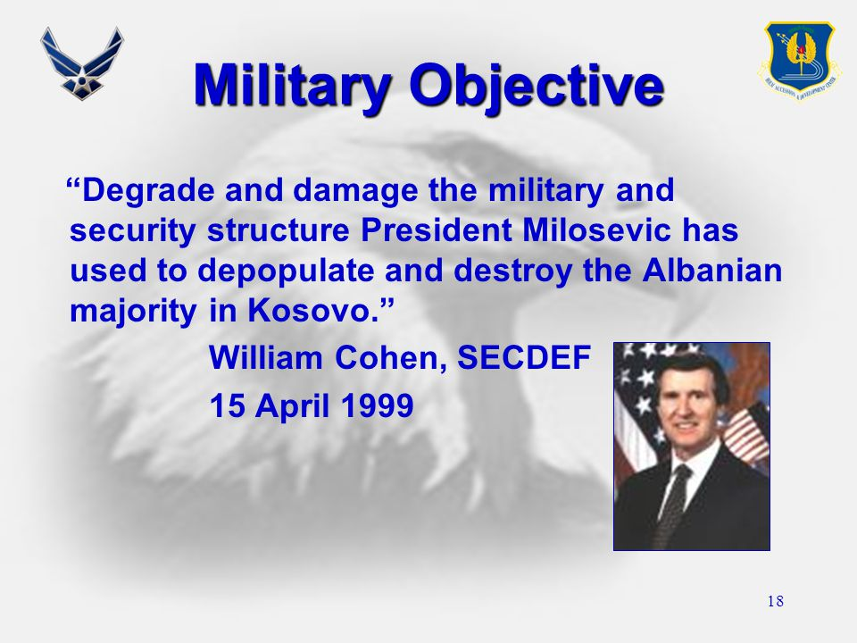 "18 Military Objective ""Degrade and damage the military and security structure President Milosevic has used to depopulate and destroy the Albanian majo"