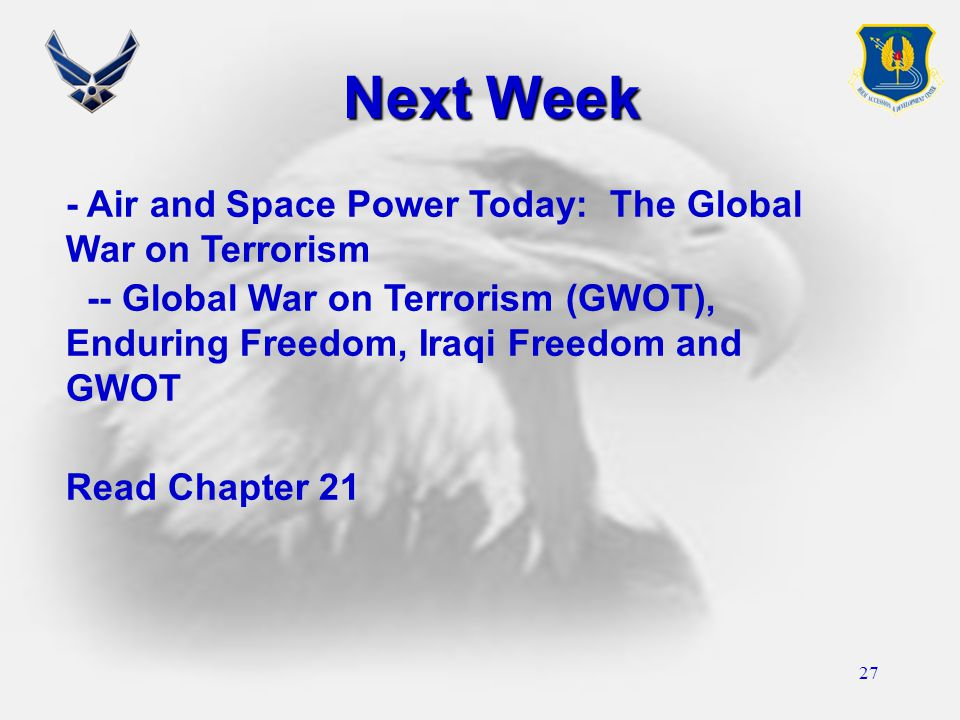 27 Next Week - Air and Space Power Today: The Global War on Terrorism -- Global War on Terrorism (GWOT), Enduring Freedom, Iraqi Freedom and GWOT Read Chapter 21
