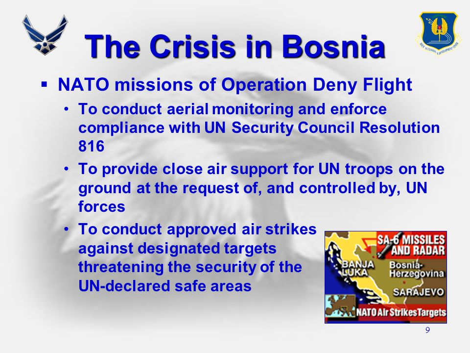 9 The Crisis in Bosnia  NATO missions of Operation Deny Flight To conduct aerial monitoring and enforce compliance with UN Security Council Resolution 816 To provide close air support for UN troops on the ground at the request of, and controlled by, UN forces To conduct approved air strikes against designated targets threatening the security of the UN-declared safe areas