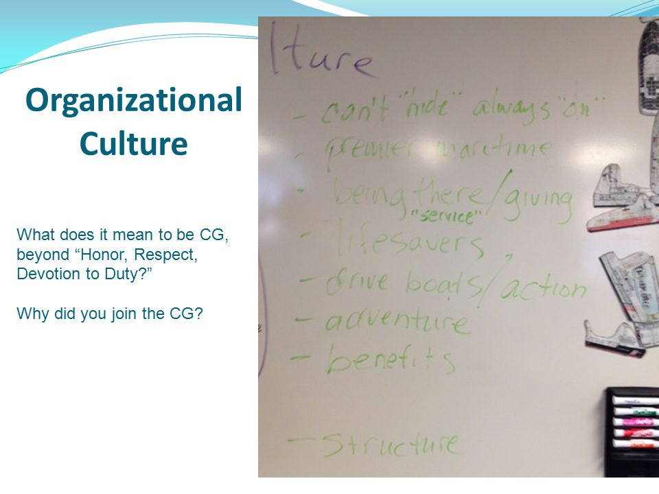 Organizational Culture What does it mean to be CG, beyond Honor, Respect, Devotion to Duty Why did you join the CG