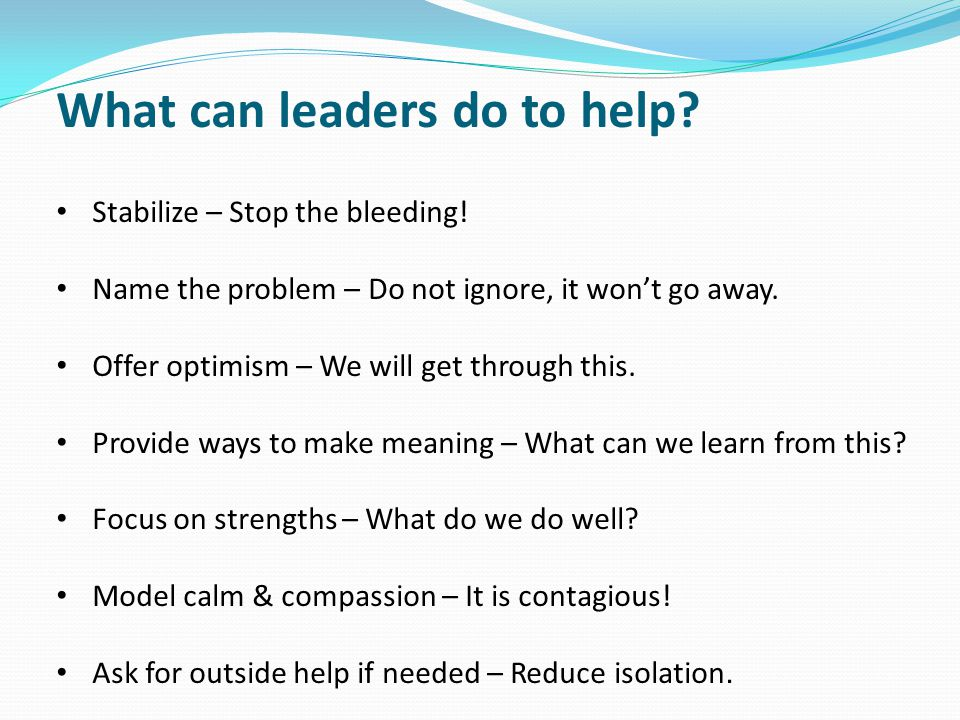 What can leaders do to help. Stabilize – Stop the bleeding.