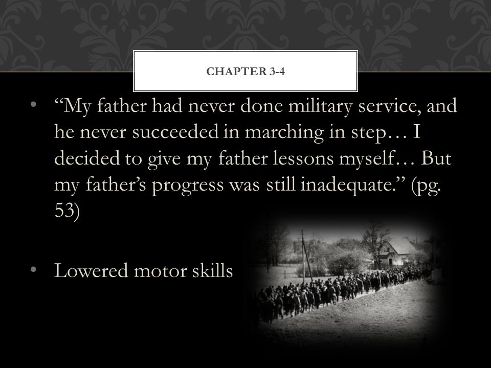 My father had never done military service, and he never succeeded in marching in step… I decided to give my father lessons myself… But my father's progress was still inadequate. (pg.