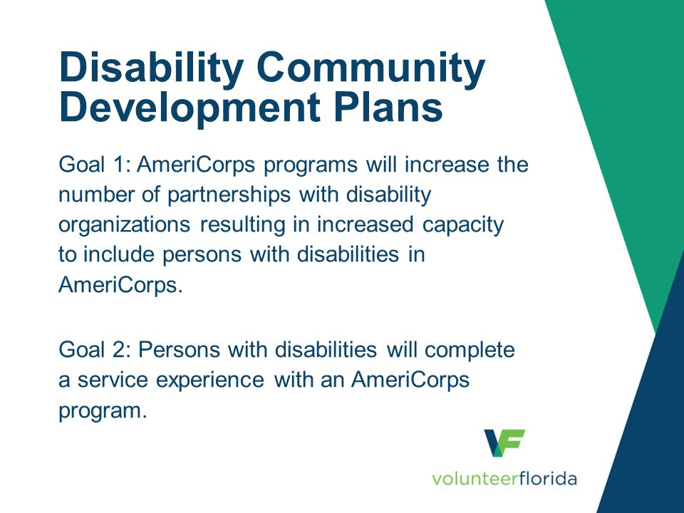 Disability Community Development Plans Goal 1: AmeriCorps programs will increase the number of partnerships with disability organizations resulting in increased capacity to include persons with disabilities in AmeriCorps.
