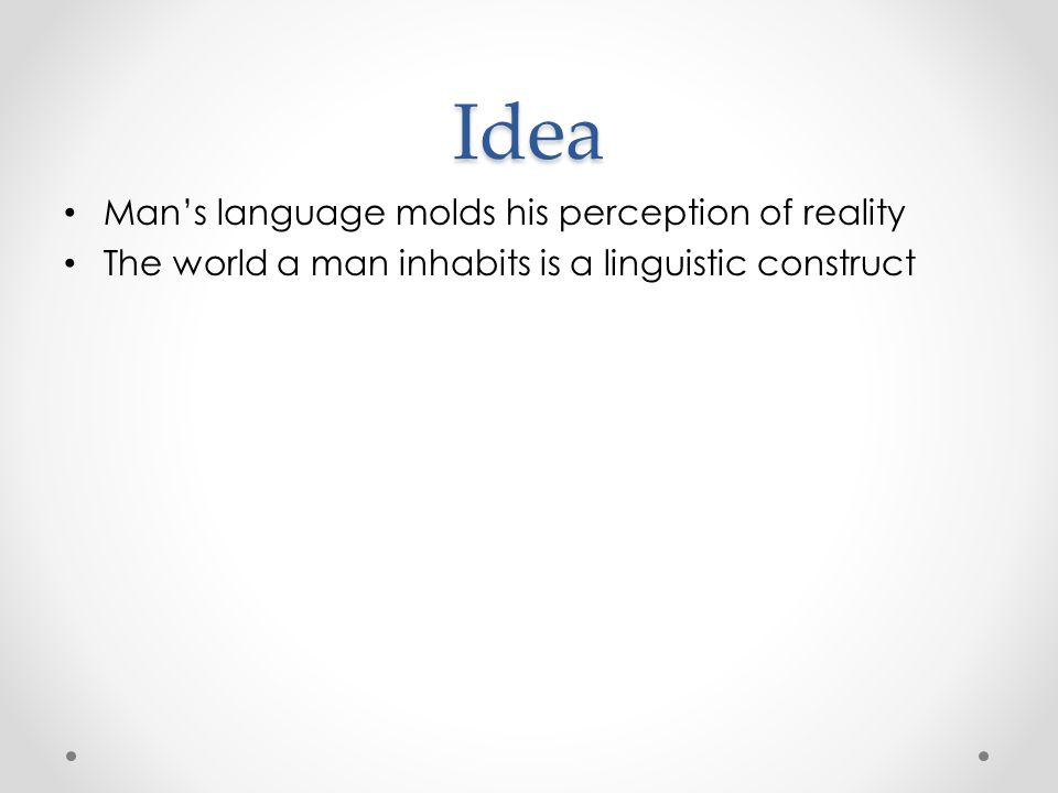 Idea Man's language molds his perception of reality The world a man inhabits is a linguistic construct