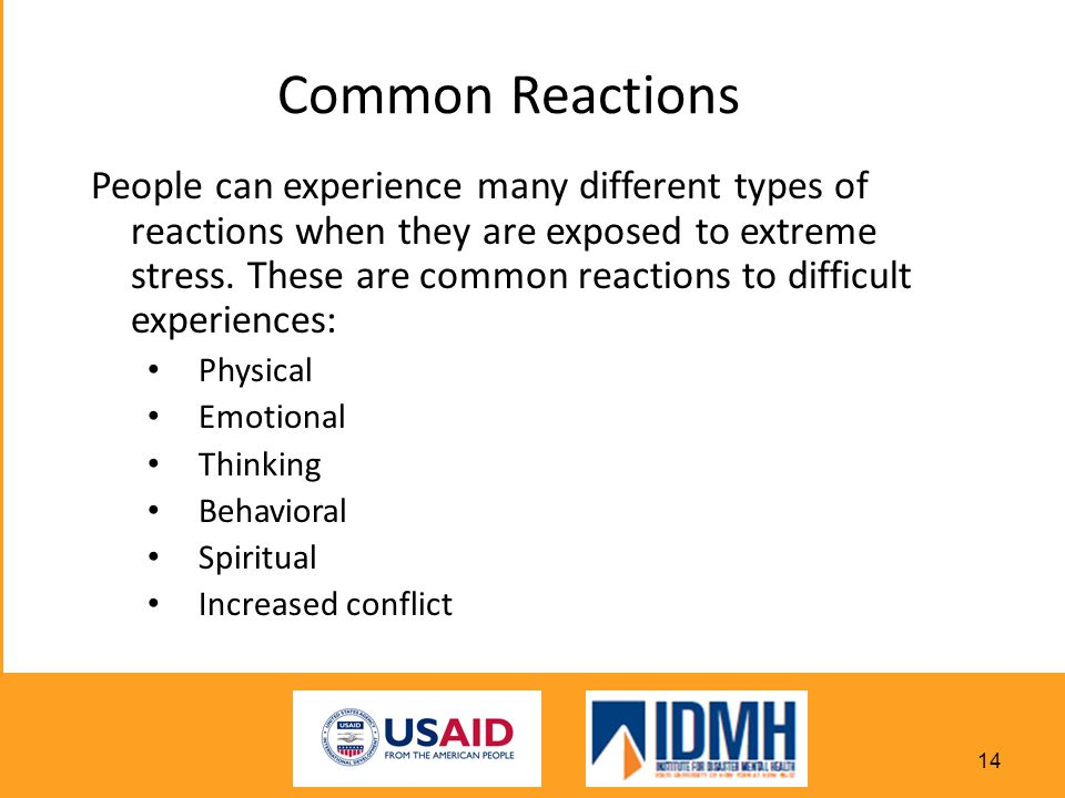 Common Reactions People can experience many different types of reactions when they are exposed to extreme stress.