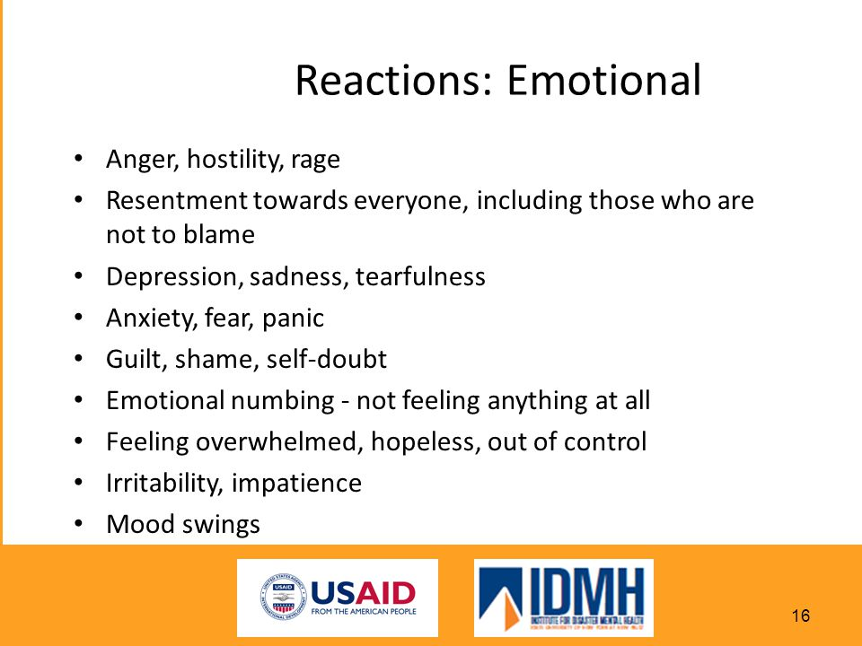 Reactions: Emotional Anger, hostility, rage Resentment towards everyone, including those who are not to blame Depression, sadness, tearfulness Anxiety, fear, panic Guilt, shame, self-doubt Emotional numbing - not feeling anything at all Feeling overwhelmed, hopeless, out of control Irritability, impatience Mood swings 16