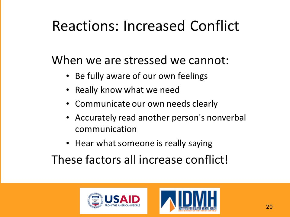 Reactions: Increased Conflict When we are stressed we cannot: Be fully aware of our own feelings Really know what we need Communicate our own needs clearly Accurately read another person s nonverbal communication Hear what someone is really saying These factors all increase conflict.