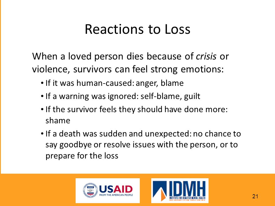 Reactions to Loss When a loved person dies because of crisis or violence, survivors can feel strong emotions: If it was human-caused: anger, blame If a warning was ignored: self-blame, guilt If the survivor feels they should have done more: shame If a death was sudden and unexpected: no chance to say goodbye or resolve issues with the person, or to prepare for the loss 21