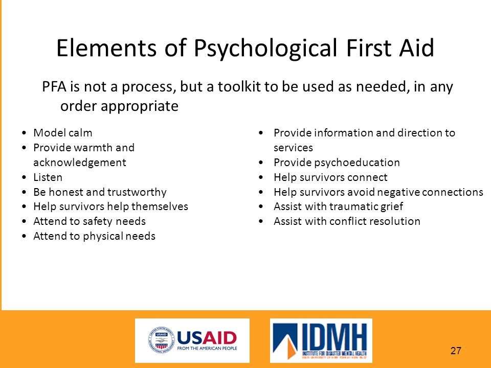 Elements of Psychological First Aid PFA is not a process, but a toolkit to be used as needed, in any order appropriate Model calm Provide warmth and acknowledgement Listen Be honest and trustworthy Help survivors help themselves Attend to safety needs Attend to physical needs Provide information and direction to services Provide psychoeducation Help survivors connect Help survivors avoid negative connections Assist with traumatic grief Assist with conflict resolution 27