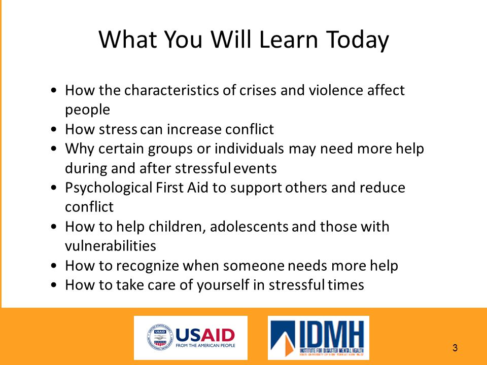 What You Will Learn Today How the characteristics of crises and violence affect people How stress can increase conflict Why certain groups or individuals may need more help during and after stressful events Psychological First Aid to support others and reduce conflict How to help children, adolescents and those with vulnerabilities How to recognize when someone needs more help How to take care of yourself in stressful times 3