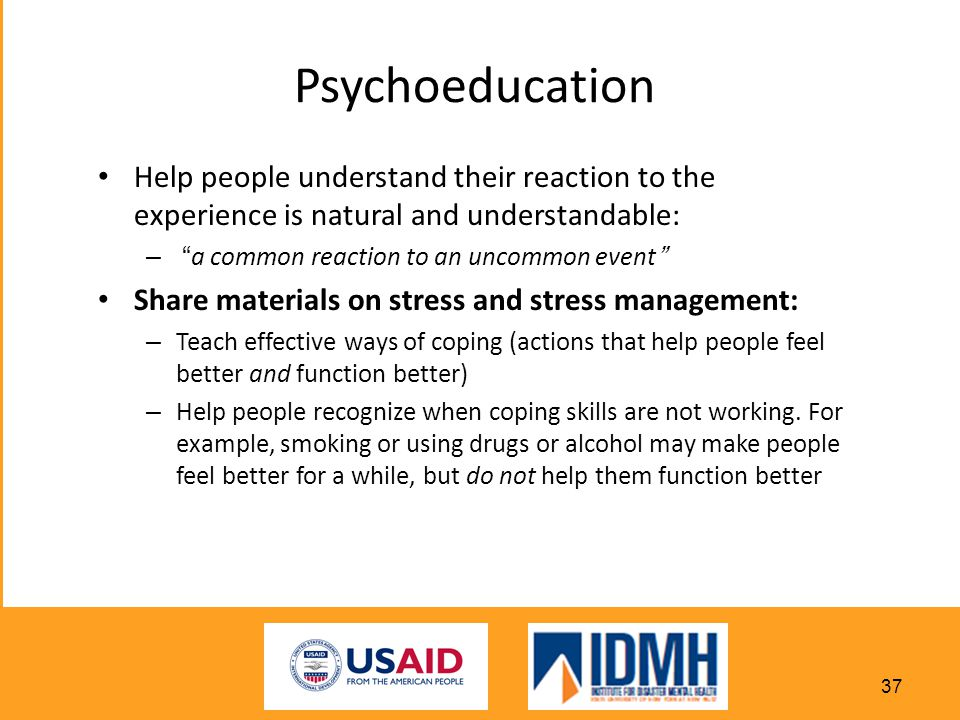 Psychoeducation Help people understand their reaction to the experience is natural and understandable: – a common reaction to an uncommon event Share materials on stress and stress management: – Teach effective ways of coping (actions that help people feel better and function better) – Help people recognize when coping skills are not working.