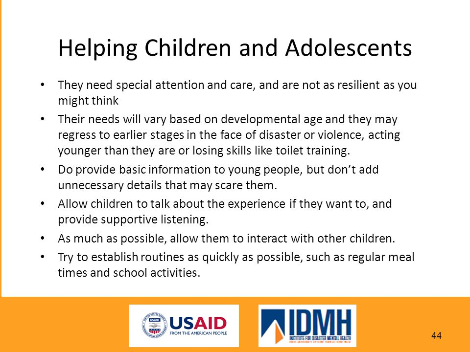 Helping Children and Adolescents They need special attention and care, and are not as resilient as you might think Their needs will vary based on developmental age and they may regress to earlier stages in the face of disaster or violence, acting younger than they are or losing skills like toilet training.