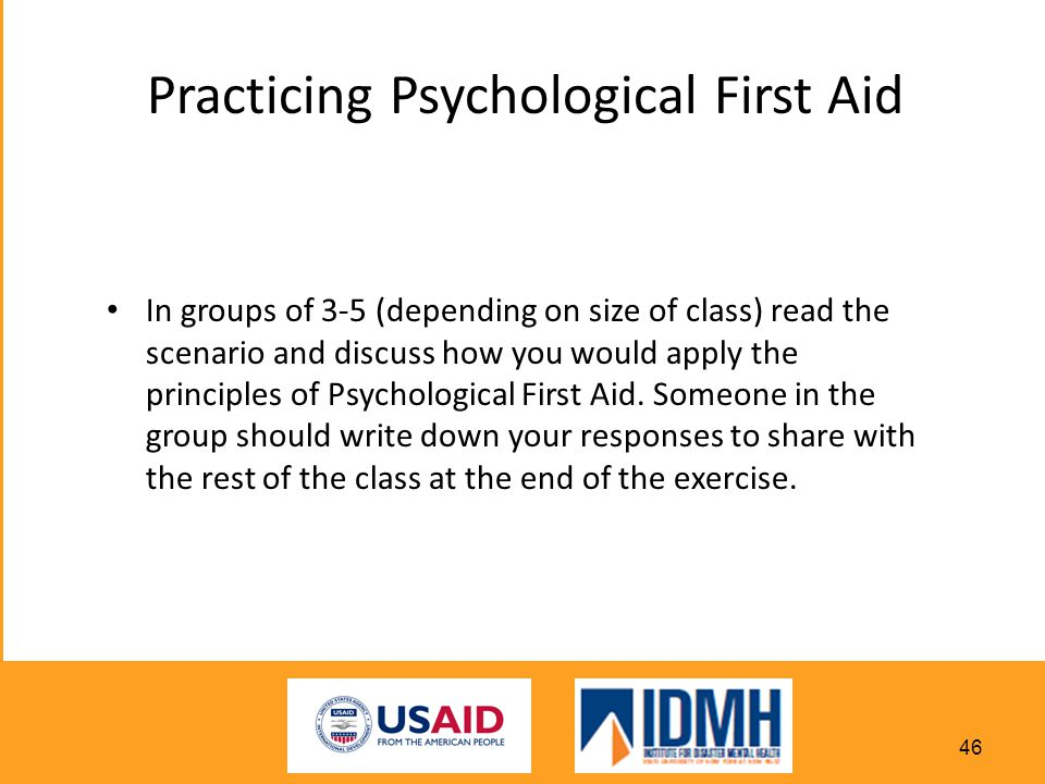 Practicing Psychological First Aid In groups of 3-5 (depending on size of class) read the scenario and discuss how you would apply the principles of Psychological First Aid.