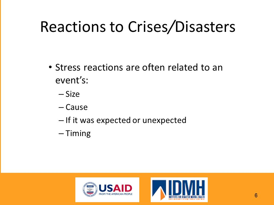 Reactions to Crises/Disasters Stress reactions are often related to an event's: – Size – Cause – If it was expected or unexpected – Timing 6