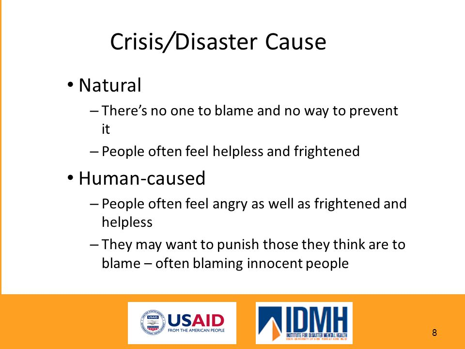 Natural – There's no one to blame and no way to prevent it – People often feel helpless and frightened Human-caused – People often feel angry as well as frightened and helpless – They may want to punish those they think are to blame – often blaming innocent people Crisis/Disaster Cause 8