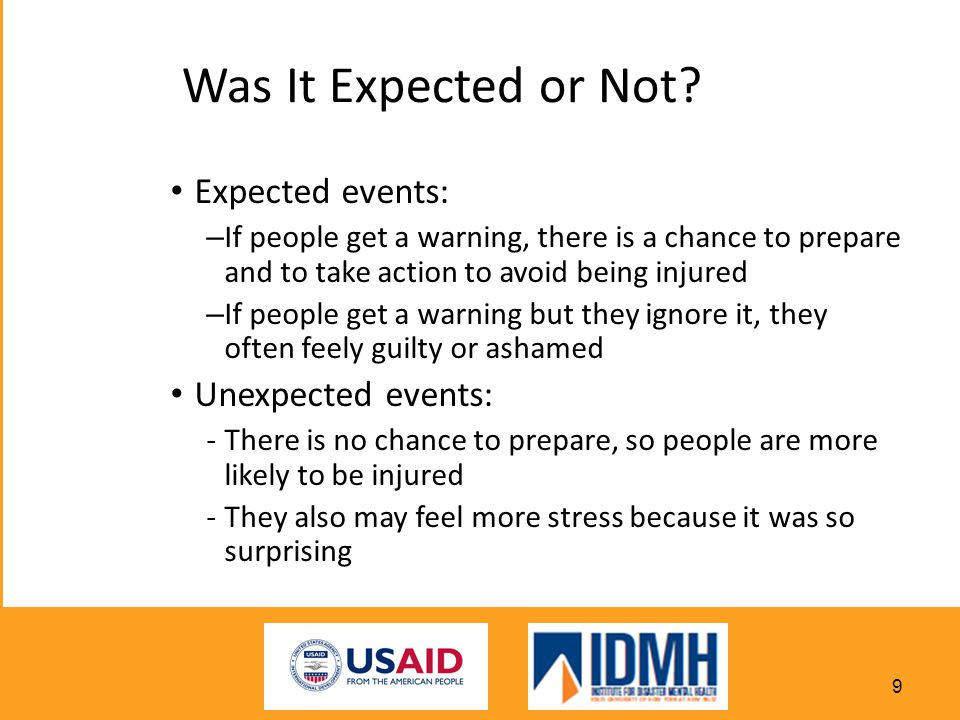 Expected events: – If people get a warning, there is a chance to prepare and to take action to avoid being injured – If people get a warning but they ignore it, they often feely guilty or ashamed Unexpected events: -There is no chance to prepare, so people are more likely to be injured -They also may feel more stress because it was so surprising Was It Expected or Not.